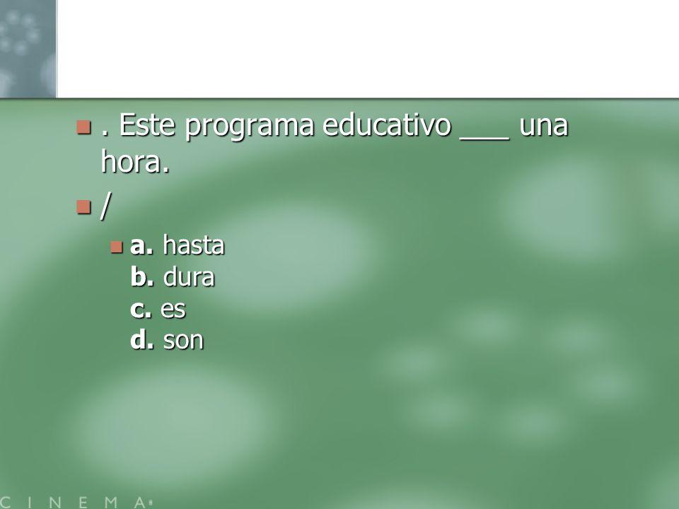 . Este programa educativo ___ una hora. /