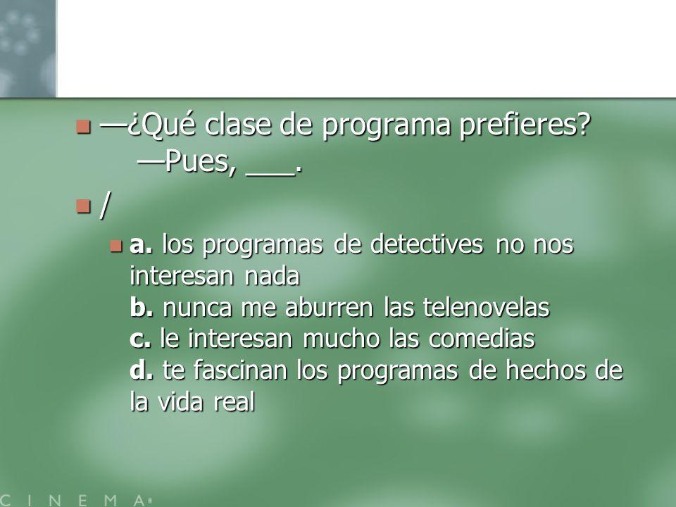 —¿Qué clase de programa prefieres —Pues, ___. /