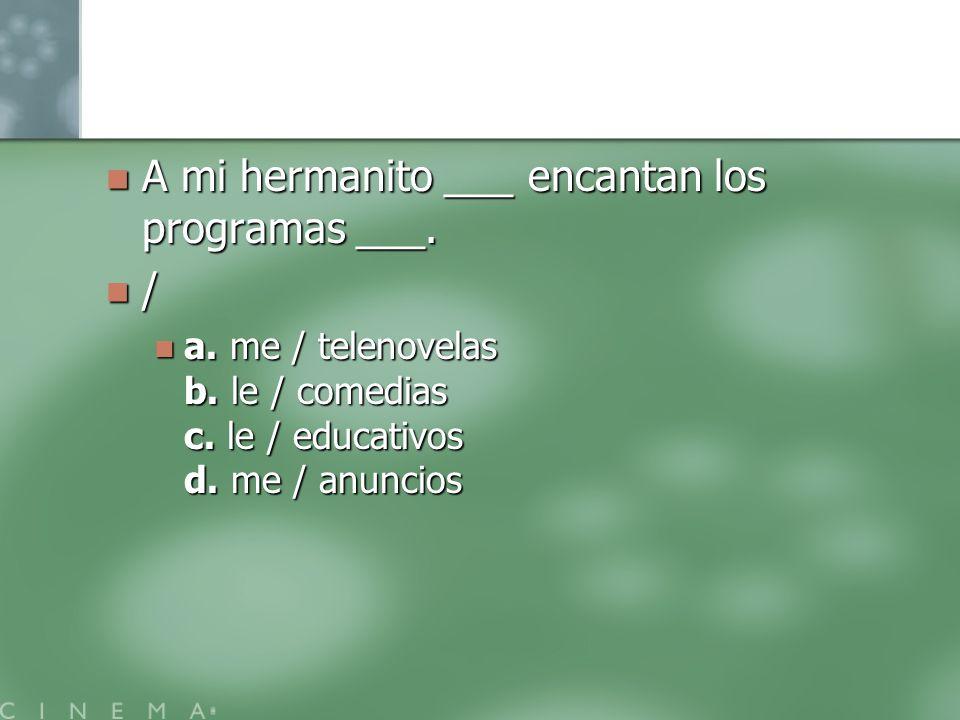 A mi hermanito ___ encantan los programas ___. /