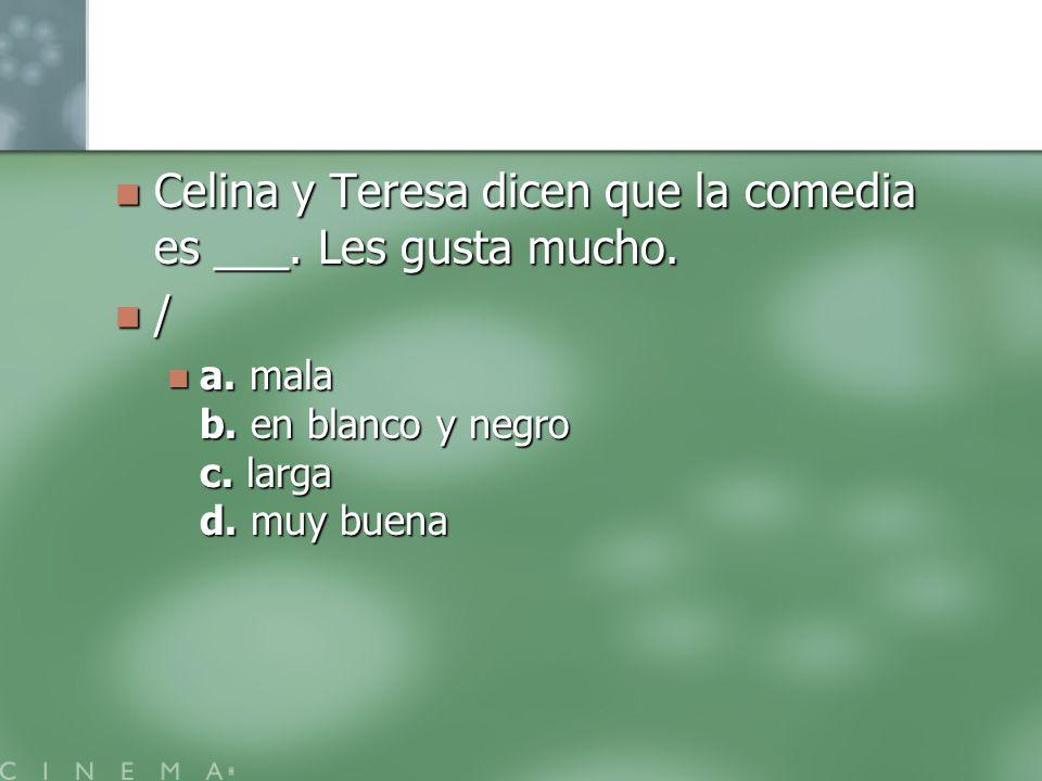 Celina y Teresa dicen que la comedia es ___. Les gusta mucho. /