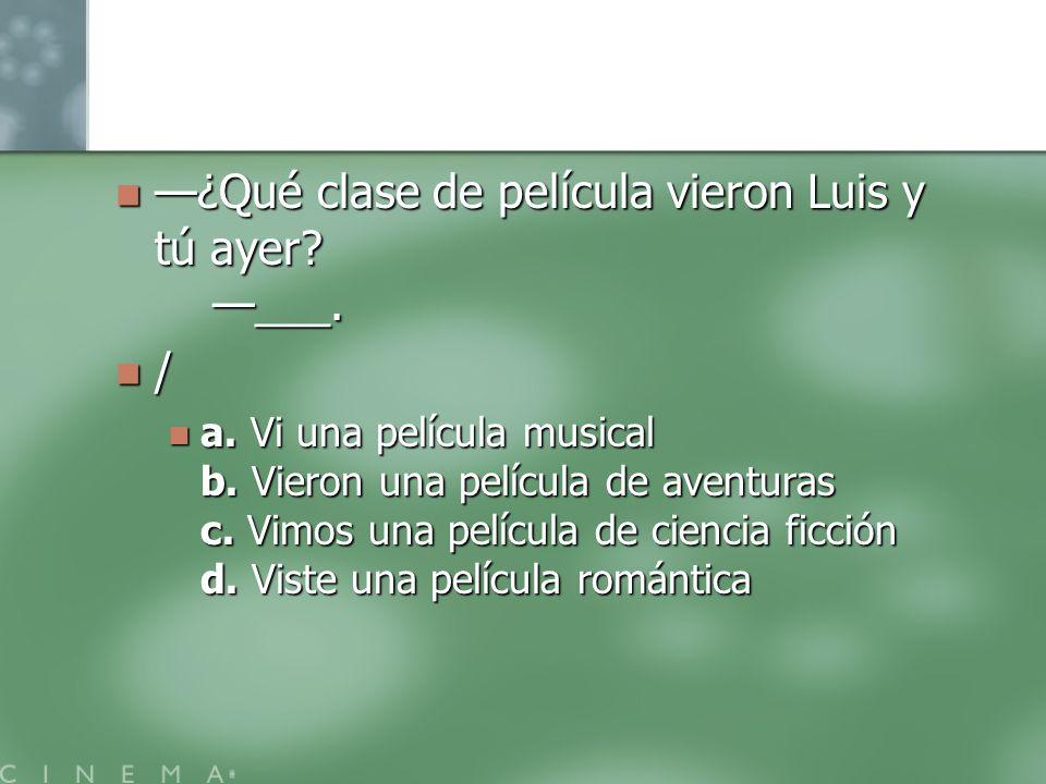 —¿Qué clase de película vieron Luis y tú ayer —___.