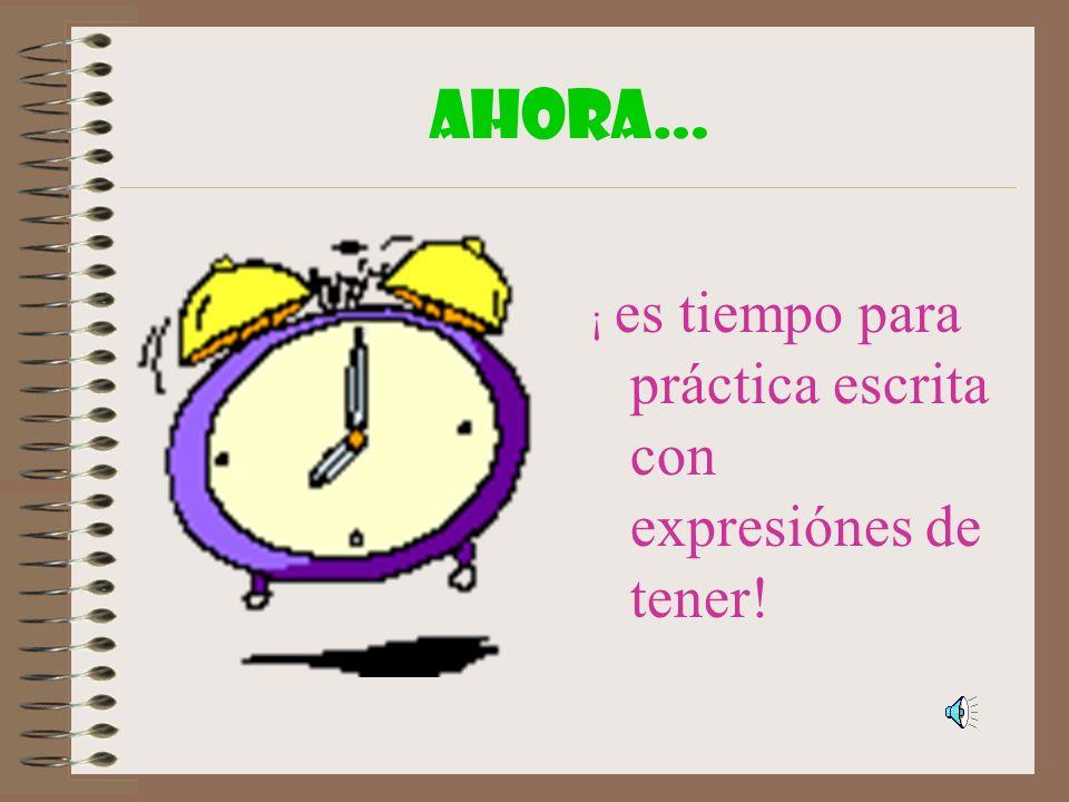 AHORA… ¡ es tiempo para práctica escrita con expresiónes de tener!