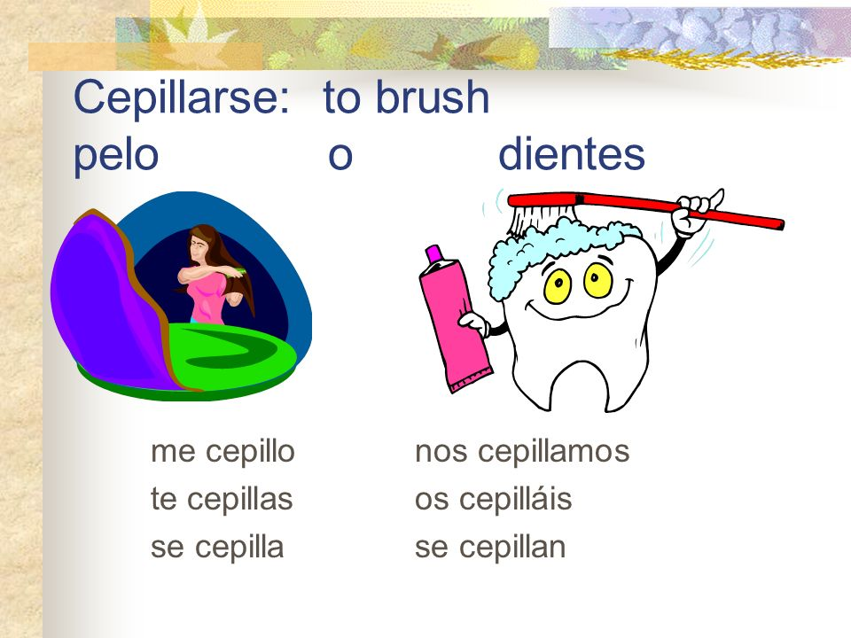 Cepillarse: to brush pelo o dientes