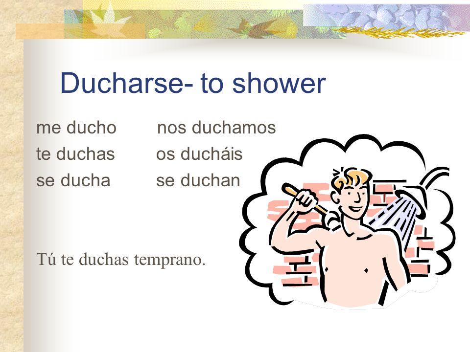 Ducharse- to shower me ducho nos duchamos te duchas os ducháis