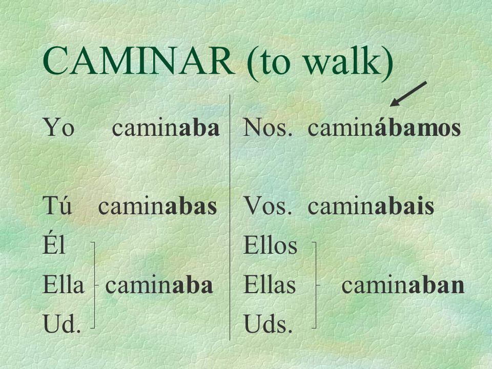 CAMINAR (to walk) Yo caminaba Tú caminabas Él Ella caminaba Ud.