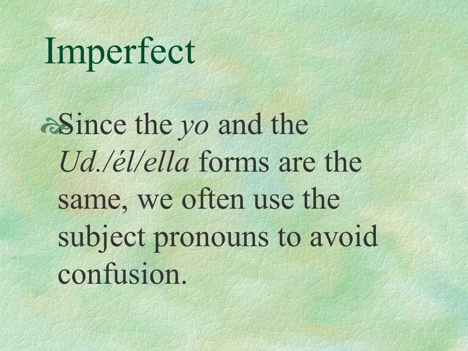 Imperfect Since the yo and the Ud./él/ella forms are the same, we often use the subject pronouns to avoid confusion.