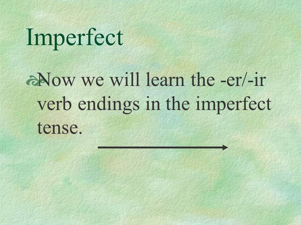 Imperfect Now we will learn the -er/-ir verb endings in the imperfect tense.