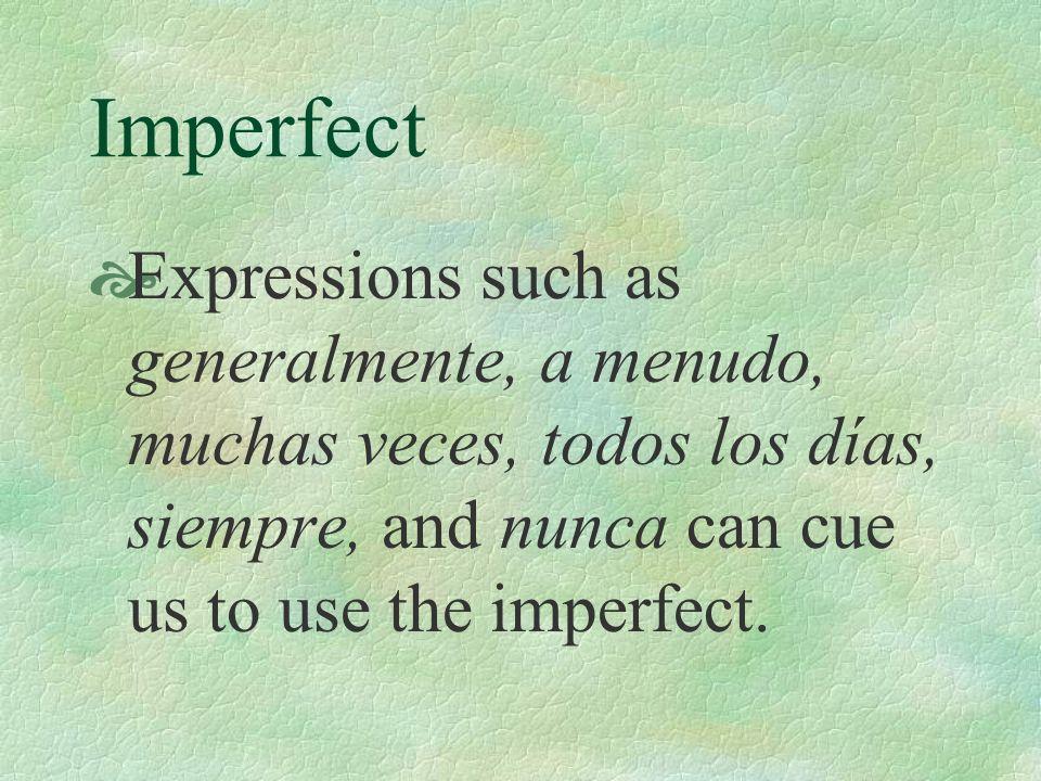 Imperfect Expressions such as generalmente, a menudo, muchas veces, todos los días, siempre, and nunca can cue us to use the imperfect.