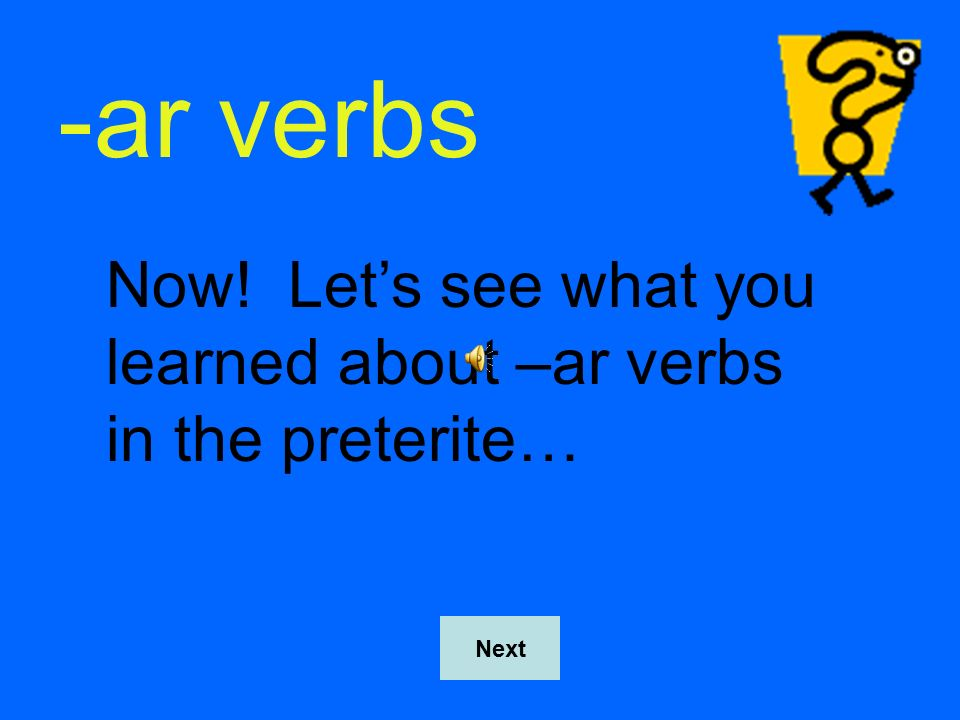 -ar verbs Now! Let's see what you learned about –ar verbs in the preterite… Next
