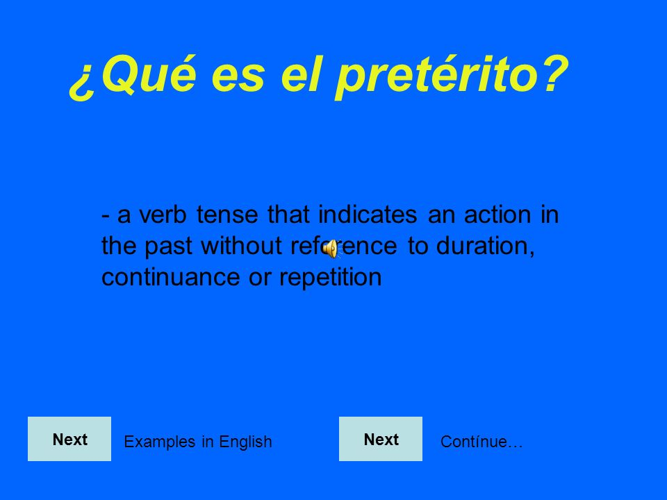 ¿Qué es el pretérito - a verb tense that indicates an action in the past without reference to duration, continuance or repetition.