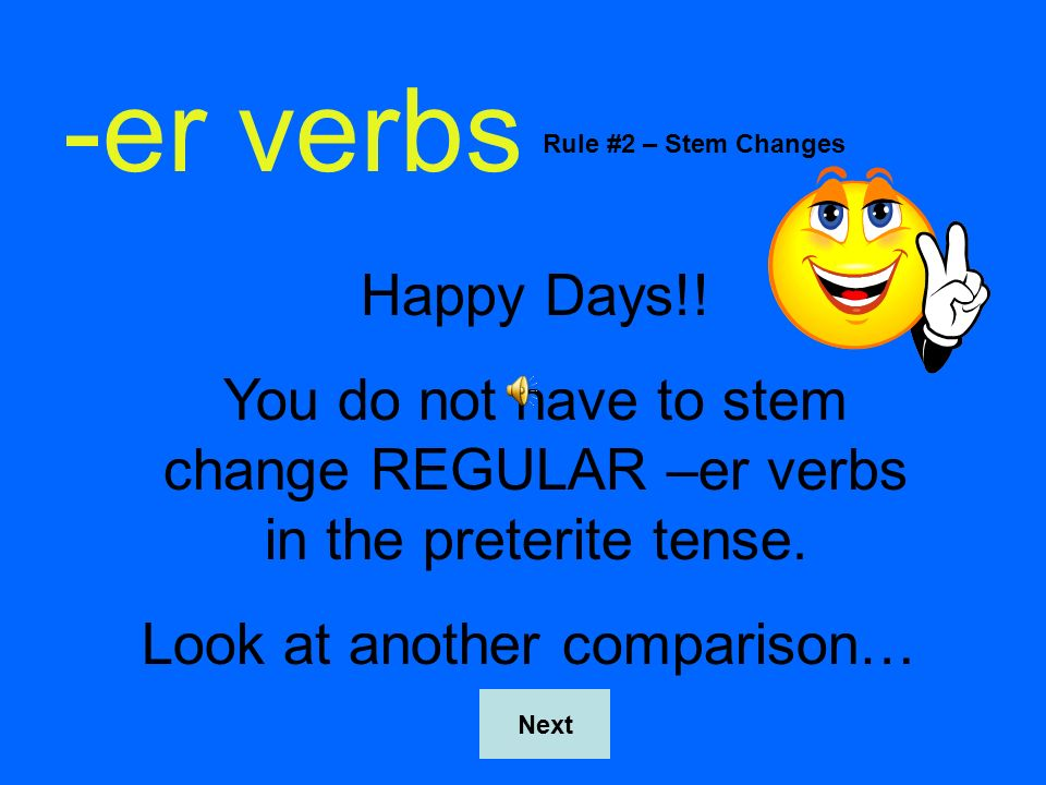 -er verbsRule #2 – Stem Changes. Happy Days!! You do not have to stem change REGULAR –er verbs in the preterite tense.