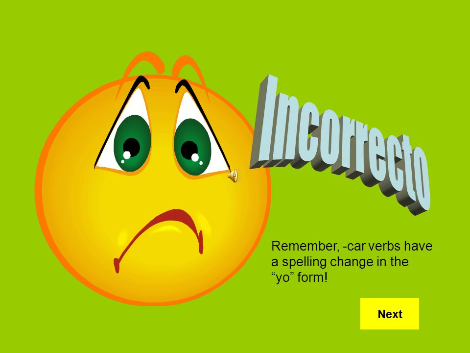 Incorrecto Remember, -car verbs have a spelling change in the yo form! Next