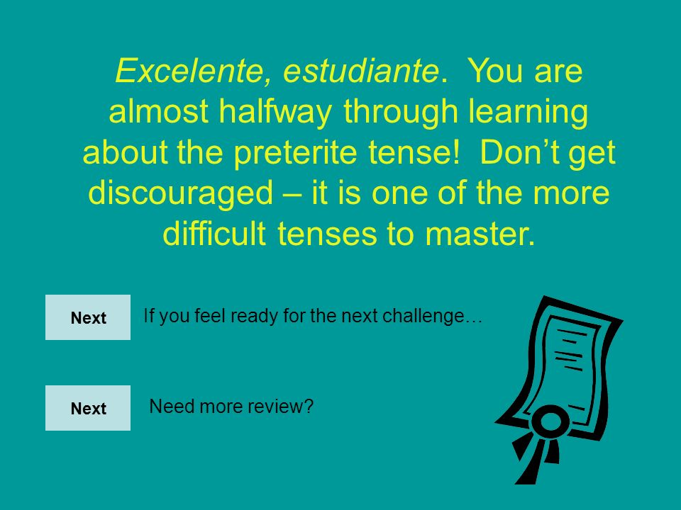 Excelente, estudiante. You are almost halfway through learning about the preterite tense! Don't get discouraged – it is one of the more difficult tenses to master.