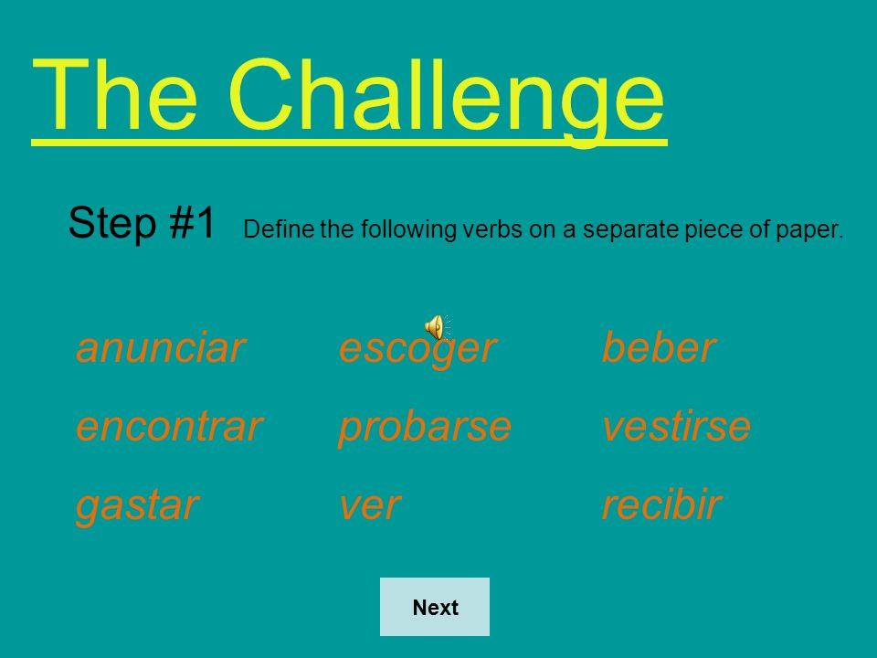 The Challenge Step #1 Define the following verbs on a separate piece of paper. anunciar escoger beber.