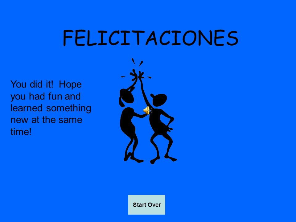 FELICITACIONES You did it! Hope you had fun and learned something new at the same time! Start Over