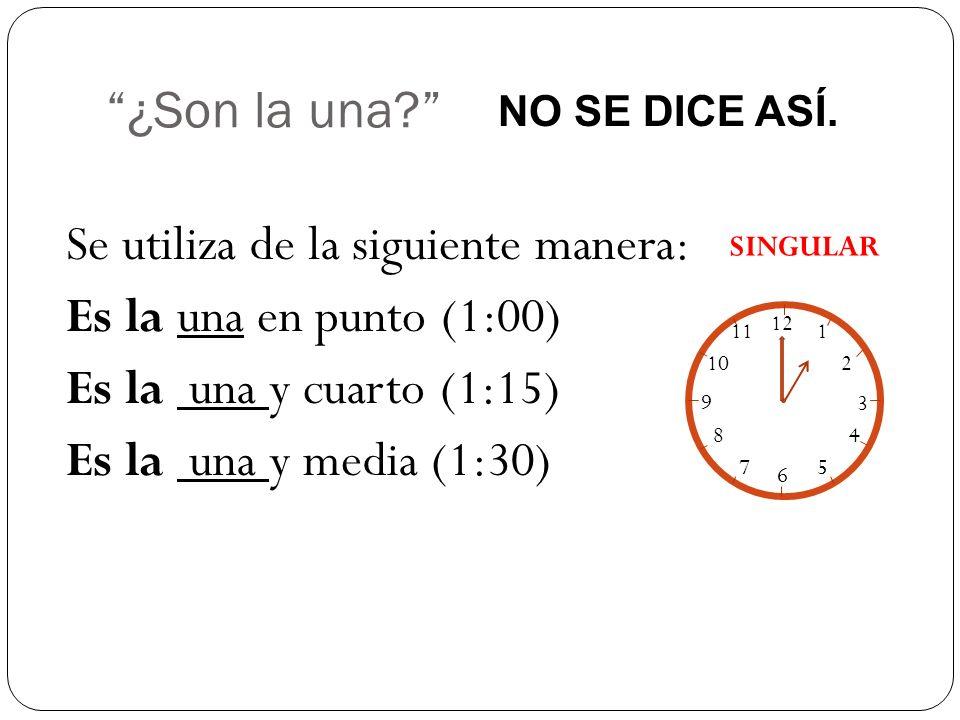¿Son la una NO SE DICE ASÍ. Se utiliza de la siguiente manera: Es la una en punto (1:00) Es la una y cuarto (1:15) Es la una y media (1:30)