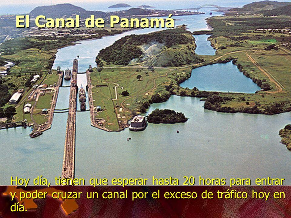 El Canal de Panamá Hoy día, tienen que esperar hasta 20 horas para entrar y poder cruzar un canal por el exceso de tráfico hoy en día.
