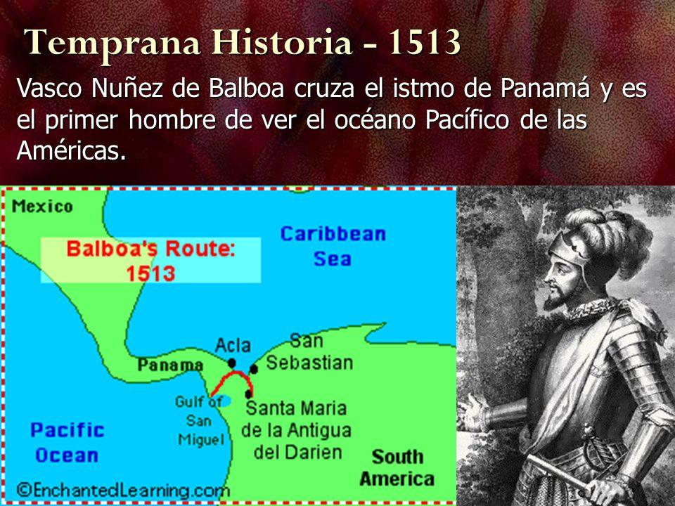 Temprana Historia - 1513Vasco Nuñez de Balboa cruza el istmo de Panamá y es el primer hombre de ver el océano Pacífico de las Américas.