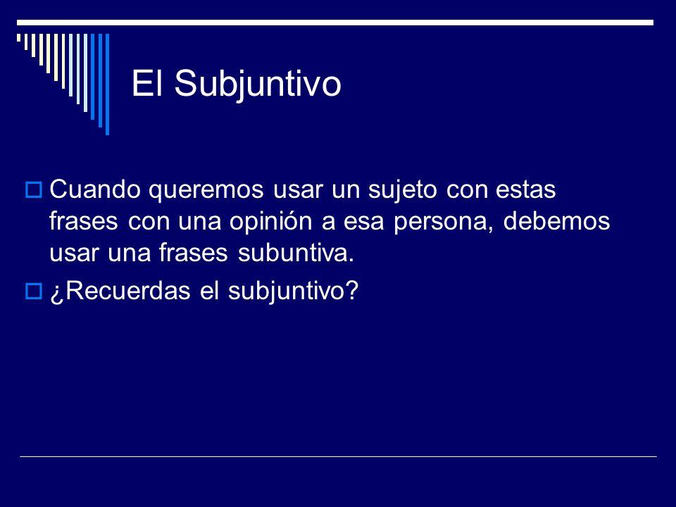 El Subjuntivo Cuando queremos usar un sujeto con estas frases con una opinión a esa persona, debemos usar una frases subuntiva.