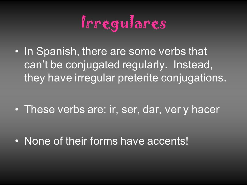 IrregularesIn Spanish, there are some verbs that can't be conjugated regularly. Instead, they have irregular preterite conjugations.