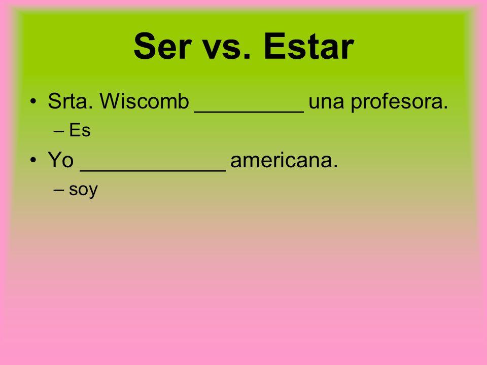 Ser vs. Estar Srta. Wiscomb _________ una profesora.