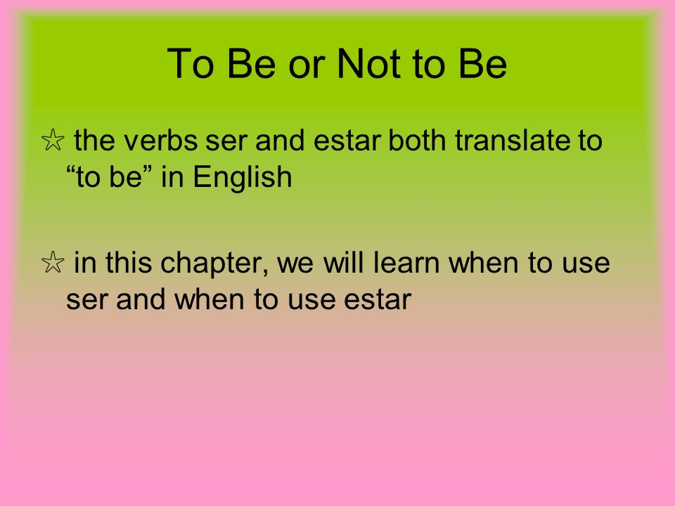 To Be or Not to Be ☆ the verbs ser and estar both translate to to be in English.
