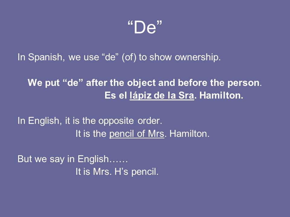 De In Spanish, we use de (of) to show ownership.
