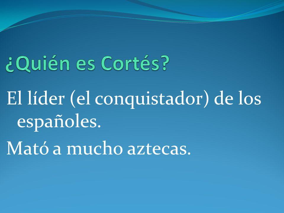 ¿Quién es Cortés El líder (el conquistador) de los españoles.