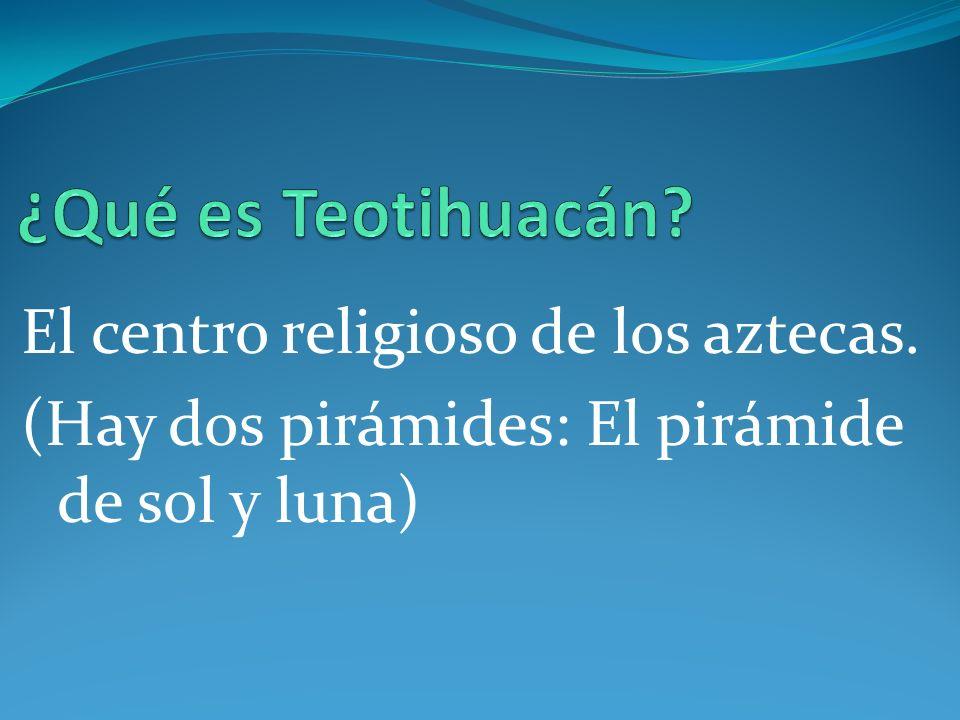 ¿Qué es Teotihuacán El centro religioso de los aztecas.