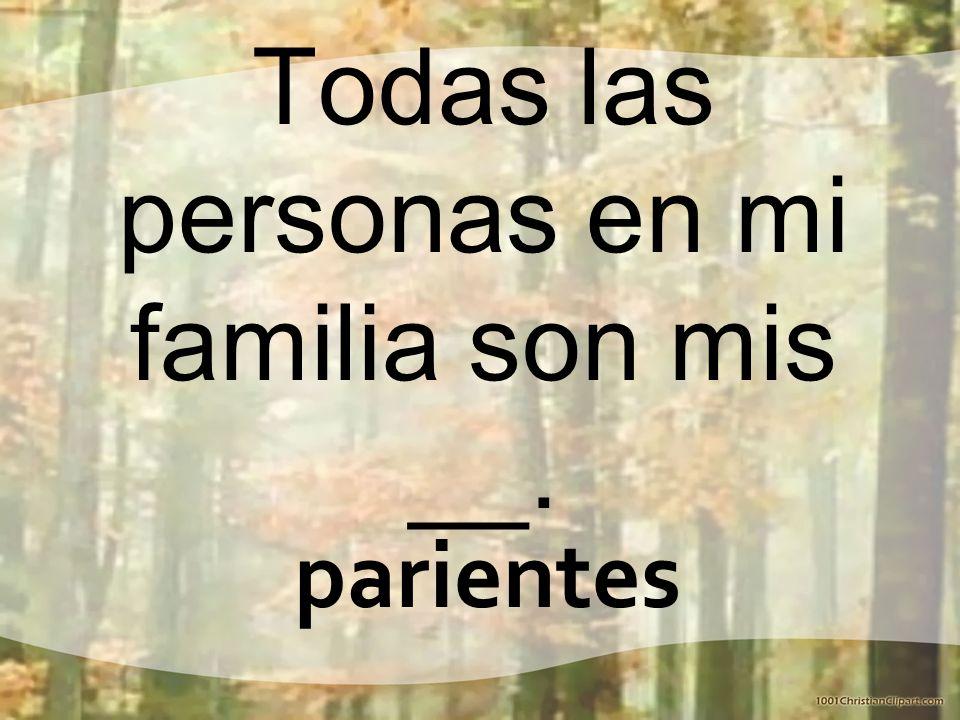 Todas las personas en mi familia son mis __.