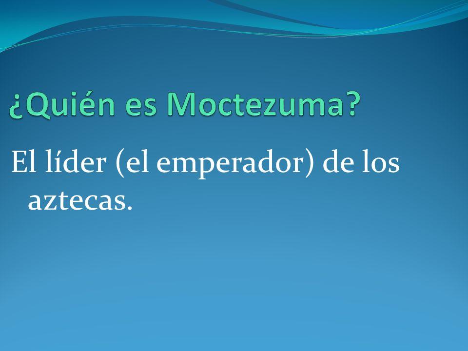 ¿Quién es Moctezuma El líder (el emperador) de los aztecas.