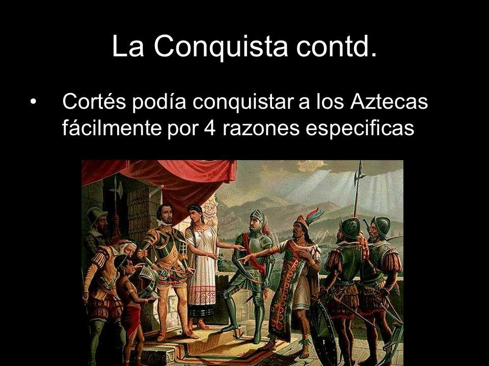 La Conquista contd. Cortés podía conquistar a los Aztecas fácilmente por 4 razones especificas