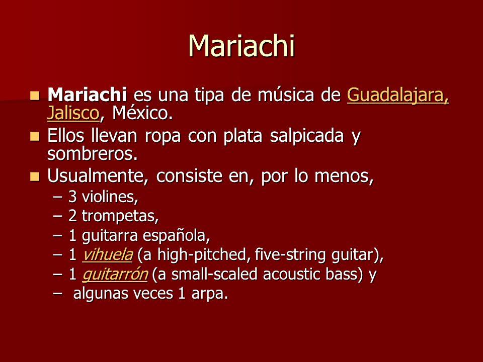 Mariachi Mariachi es una tipa de música de Guadalajara, Jalisco, México. Ellos llevan ropa con plata salpicada y sombreros.