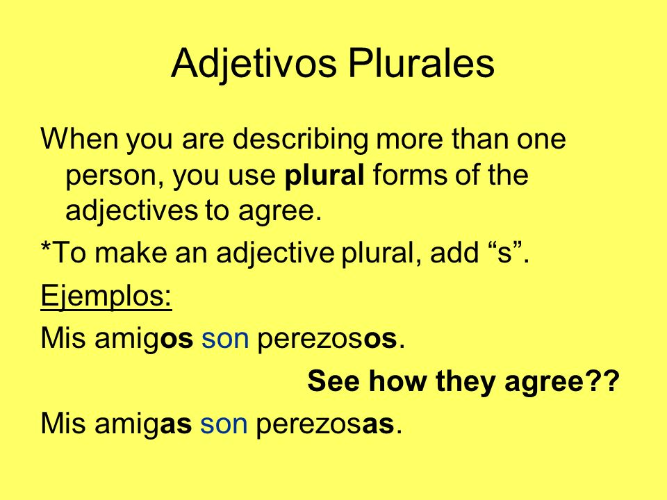 Adjetivos Plurales When you are describing more than one person, you use plural forms of the adjectives to agree.