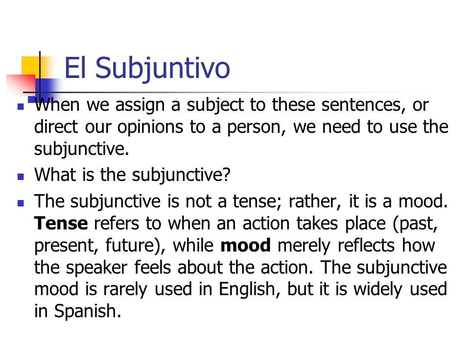 El Subjuntivo When we assign a subject to these sentences, or direct our opinions to a person, we need to use the subjunctive.