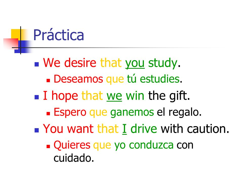 Práctica We desire that you study. I hope that we win the gift.