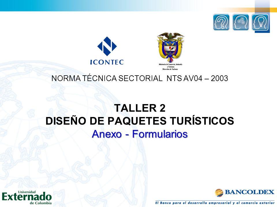 NORMA TÉCNICA SECTORIAL NTS AV04 – 2003 TALLER 2 DISEÑO DE PAQUETES TURÍSTICOS Anexo - Formularios