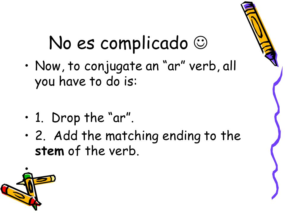 No es complicado  Now, to conjugate an ar verb, all you have to do is: 1. Drop the ar . 2. Add the matching ending to the stem of the verb.