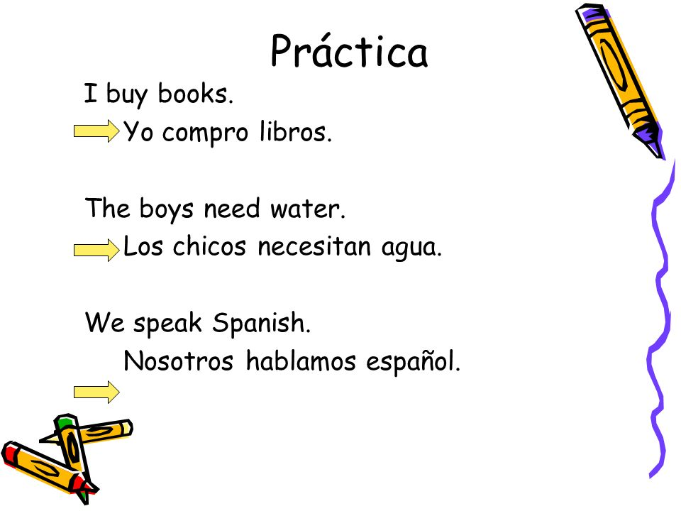 Práctica I buy books. Yo compro libros. The boys need water.