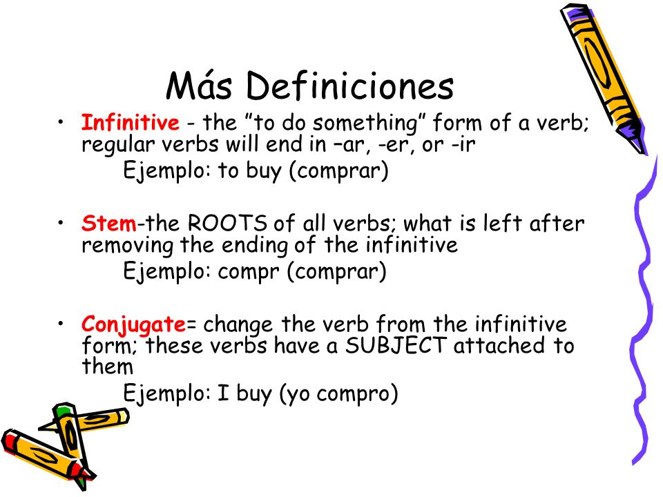 Más DefinicionesInfinitive - the to do something form of a verb; regular verbs will end in –ar, -er, or -ir.