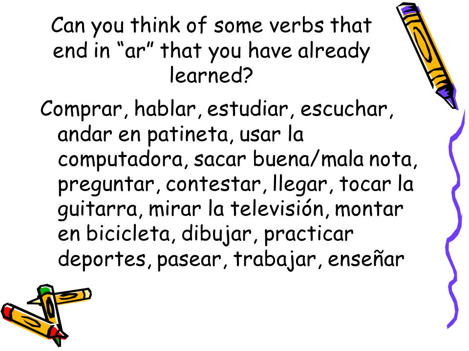 Can you think of some verbs that end in ar that you have already learned