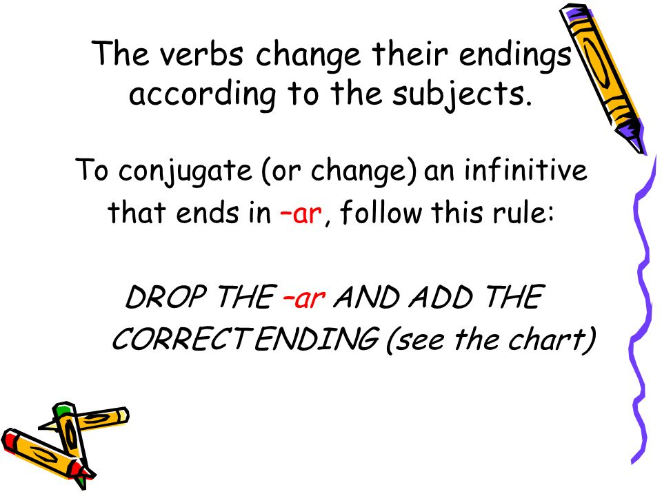 The verbs change their endings according to the subjects.