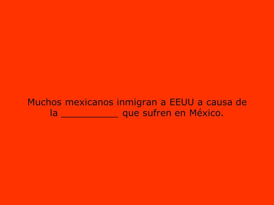 Muchos mexicanos inmigran a EEUU a causa de la __________ que sufren en México.