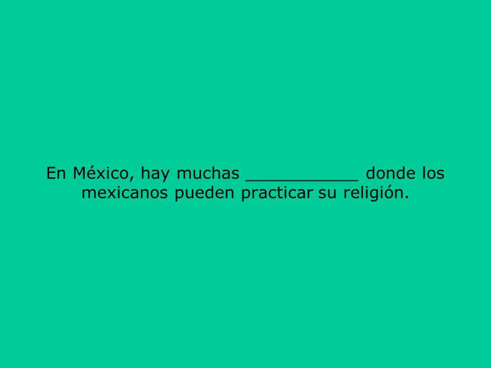 En México, hay muchas ___________ donde los mexicanos pueden practicar su religión.