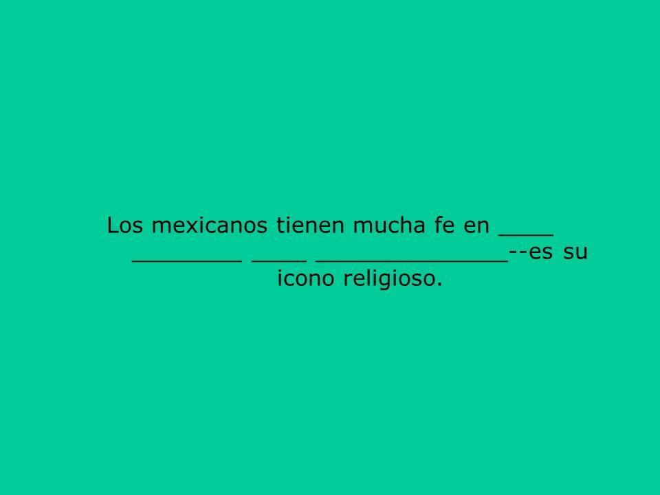 Los mexicanos tienen mucha fe en ____ ________ ____ ______________--es su icono religioso.
