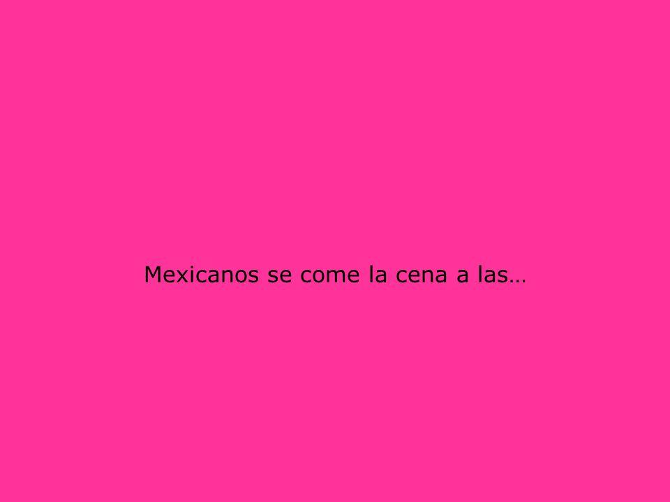 Mexicanos se come la cena a las…