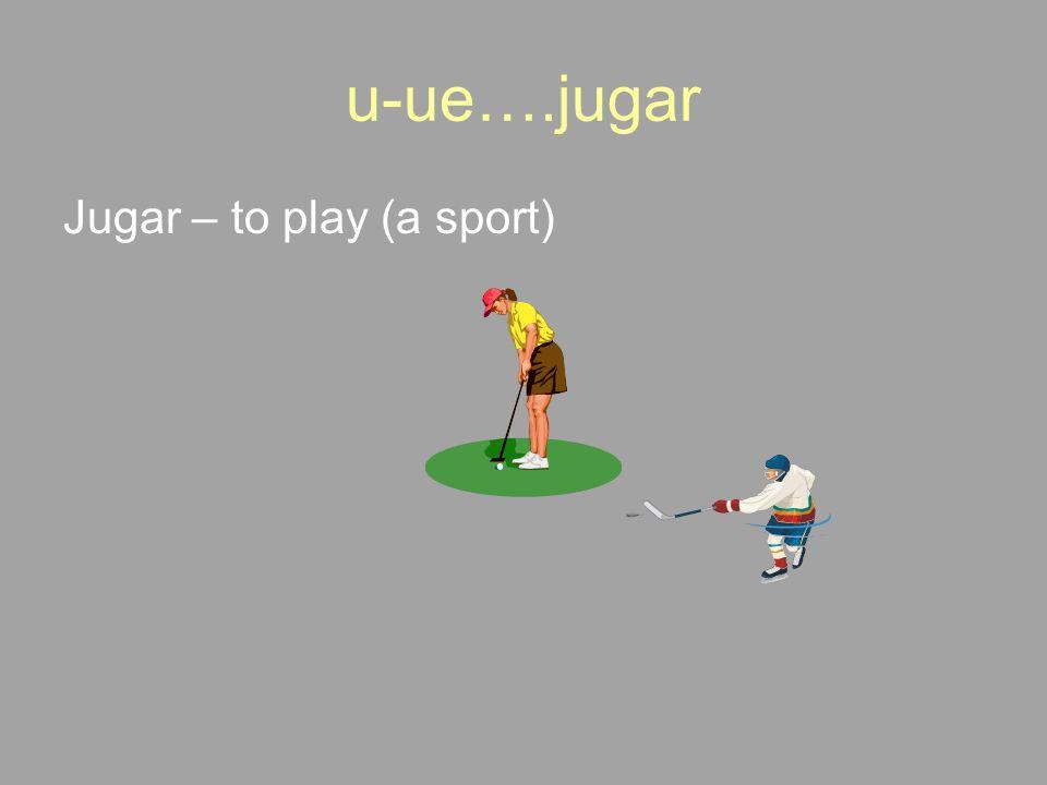 u-ue….jugar Jugar – to play (a sport)