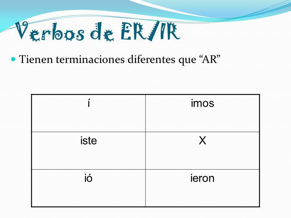 Verbos de ER/IR Tienen terminaciones diferentes que AR í imos iste X