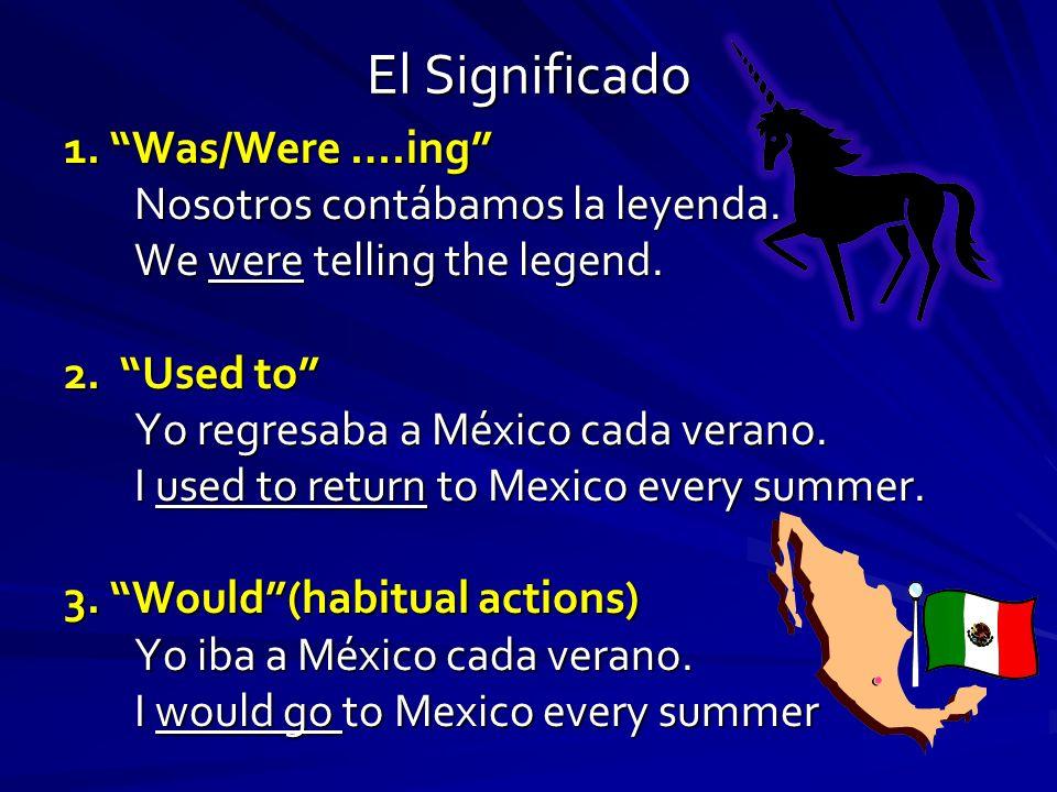 El Significado 1. Was/Were ….ing Nosotros contábamos la leyenda.