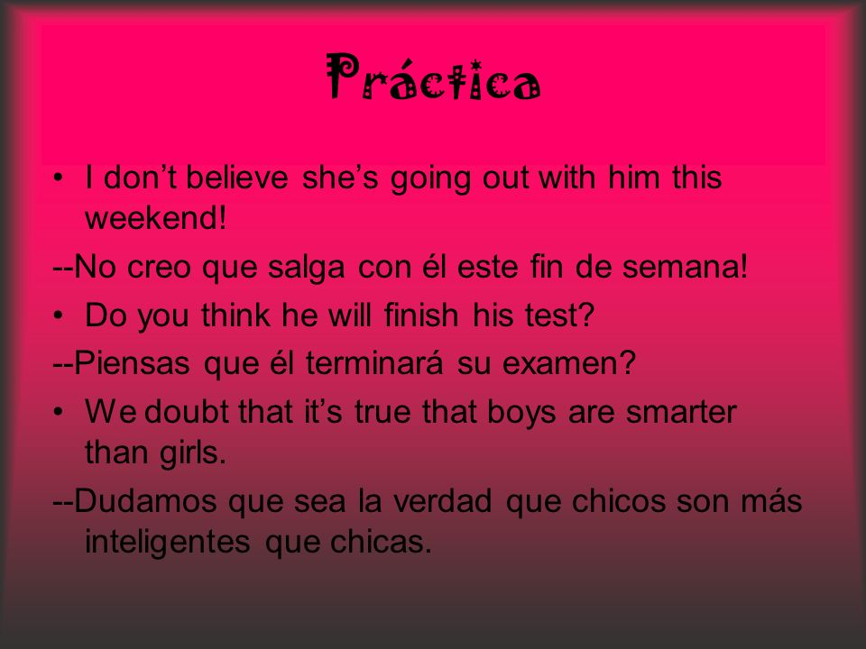 Práctica I don't believe she's going out with him this weekend!